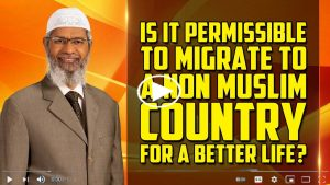 Is it Permissible to Migrate to a Non Muslim Country for a Better Life– Dr Zakir Naik